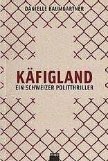 Danielle Baumgartner: Käfigland. Ein Schweizer Politthriller, Knapp, Olten 2016, 345 S., Fr. 29.80